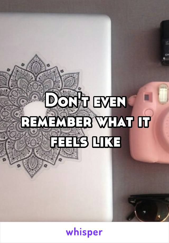 Don't even remember what it feels like
