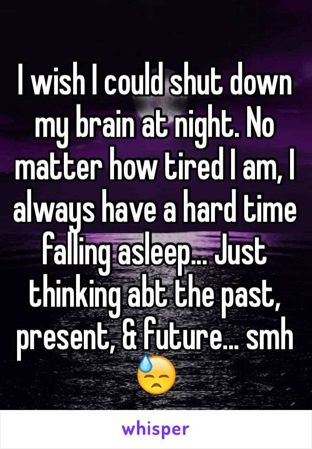 I wish I could shut down my brain at night. No matter how tired I am, I always have a hard time falling asleep... Just thinking abt the past, present, & future... smh 😓