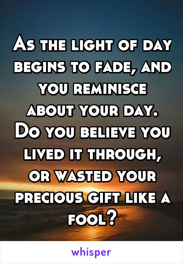 As the light of day begins to fade, and you reminisce about your day. Do you believe you lived it through, or wasted your precious gift like a fool?