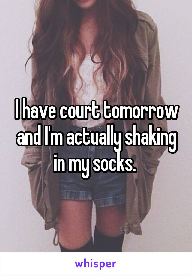 I have court tomorrow and I'm actually shaking in my socks.