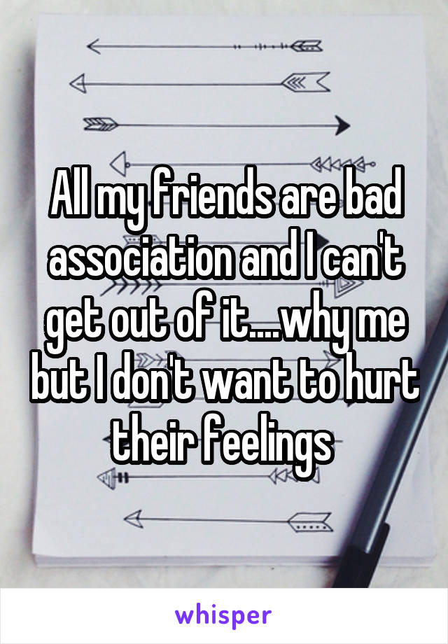 All my friends are bad association and I can't get out of it....why me but I don't want to hurt their feelings
