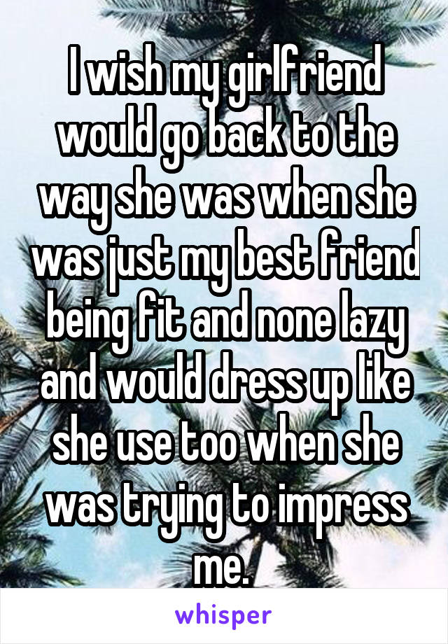 I wish my girlfriend would go back to the way she was when she was just my best friend being fit and none lazy and would dress up like she use too when she was trying to impress me.