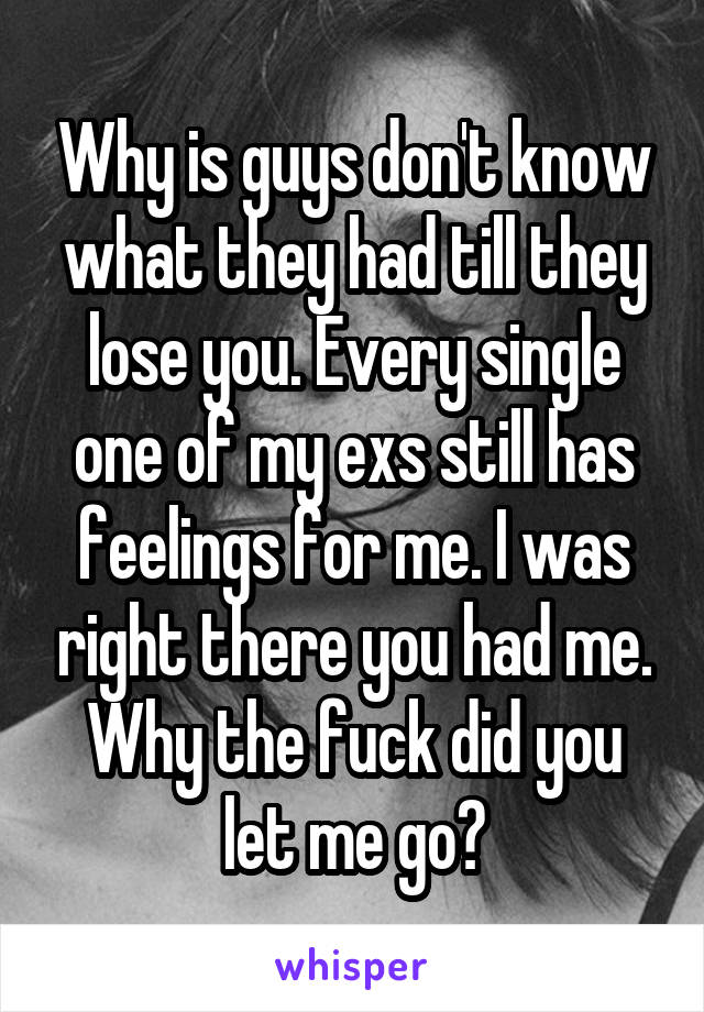 Why is guys don't know what they had till they lose you. Every single one of my exs still has feelings for me. I was right there you had me. Why the fuck did you let me go?