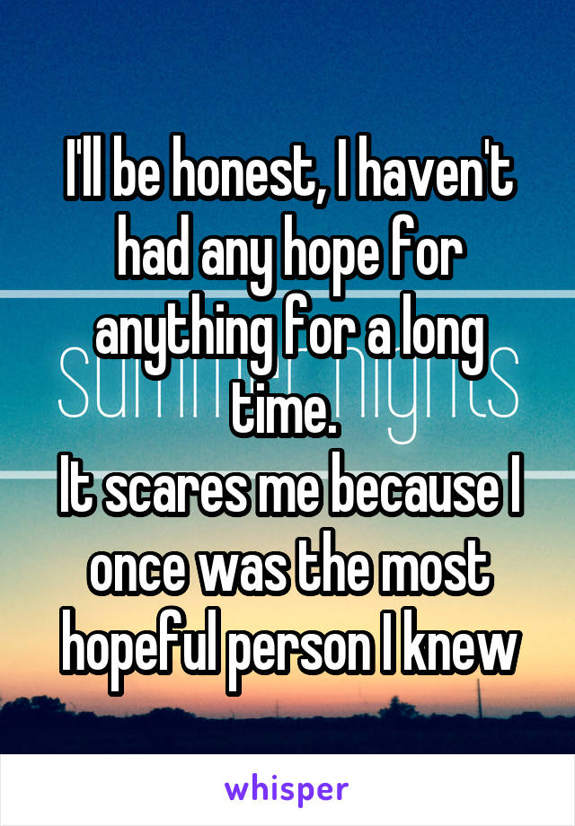 I'll be honest, I haven't had any hope for anything for a long time.  It scares me because I once was the most hopeful person I knew