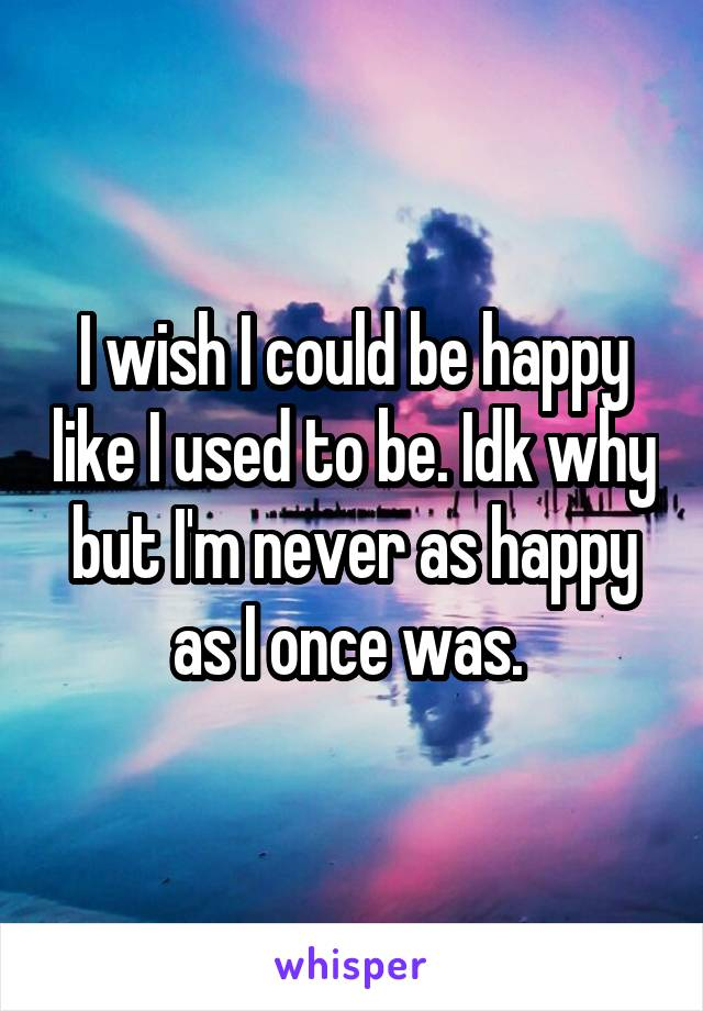 I wish I could be happy like I used to be. Idk why but I'm never as happy as I once was.
