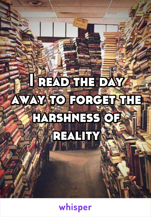 I read the day away to forget the harshness of reality