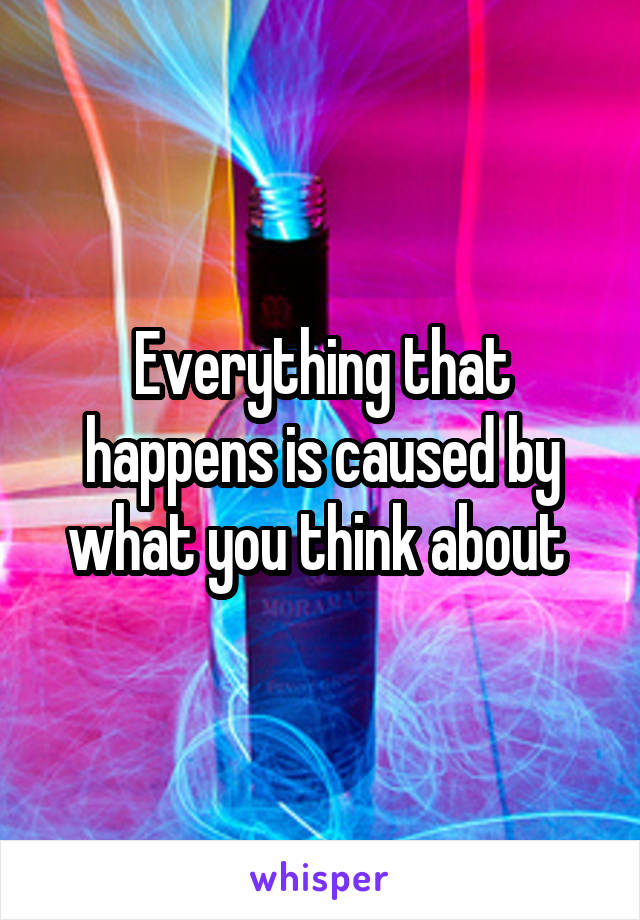 Everything that happens is caused by what you think about