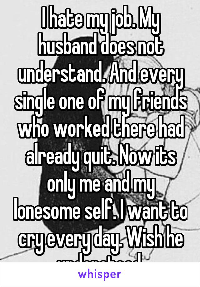 I hate my job. My husband does not understand. And every single one of my friends who worked there had already quit. Now its only me and my lonesome self. I want to cry every day. Wish he understood.