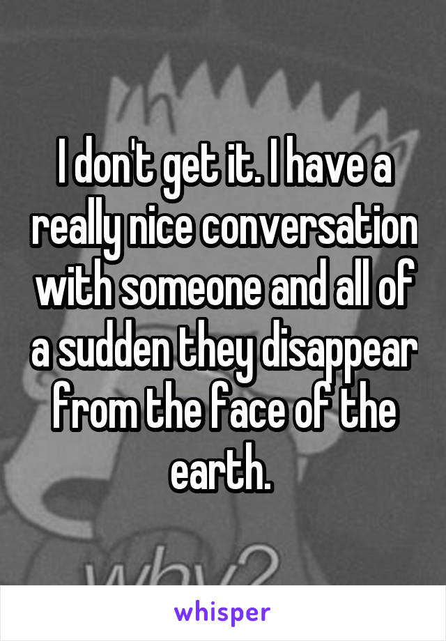 I don't get it. I have a really nice conversation with someone and all of a sudden they disappear from the face of the earth.