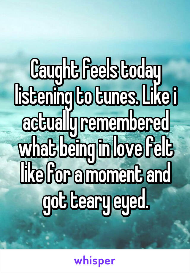 Caught feels today listening to tunes. Like i actually remembered what being in love felt like for a moment and got teary eyed.