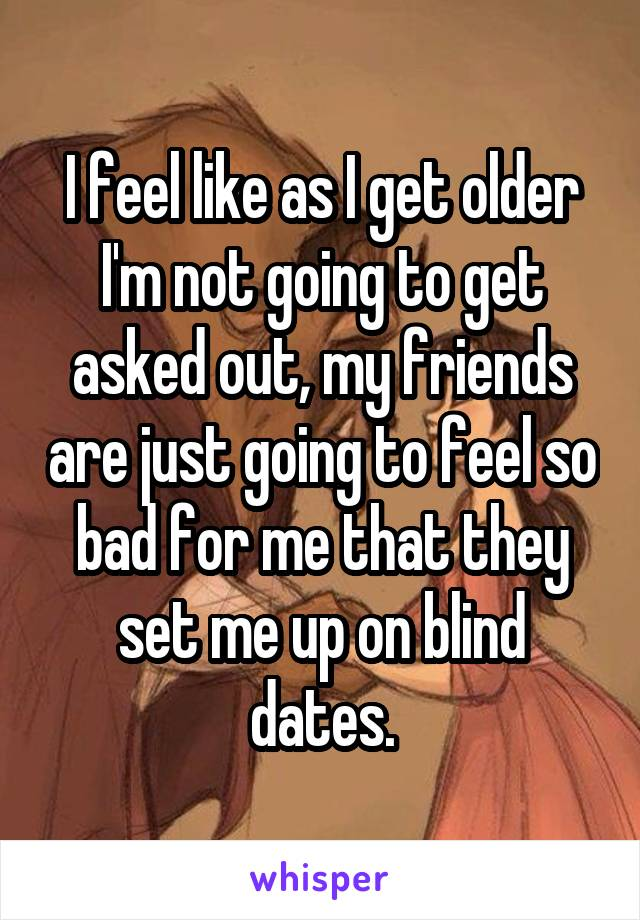 I feel like as I get older I'm not going to get asked out, my friends are just going to feel so bad for me that they set me up on blind dates.