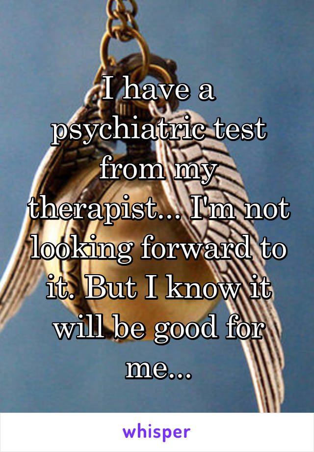 I have a psychiatric test from my therapist... I'm not looking forward to it. But I know it will be good for me...