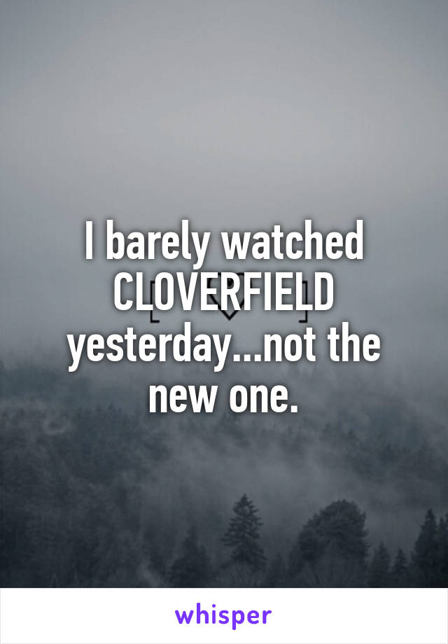 I barely watched CLOVERFIELD yesterday...not the new one.