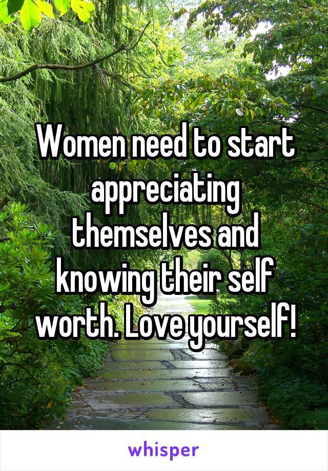 Women need to start appreciating themselves and knowing their self worth. Love yourself!