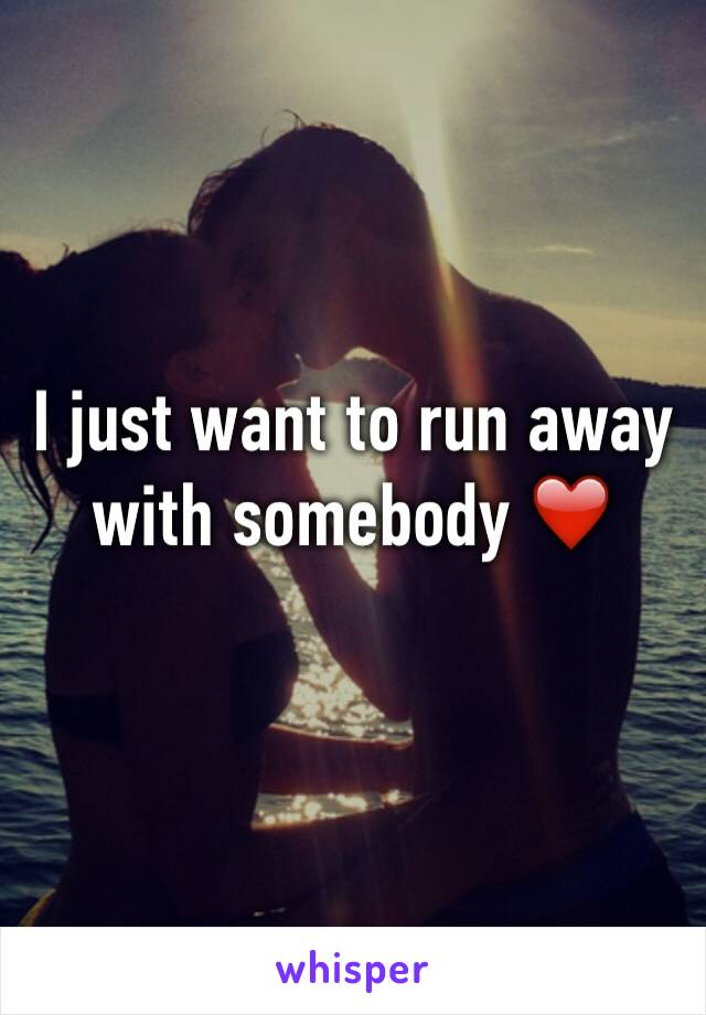 I just want to run away with somebody ❤️