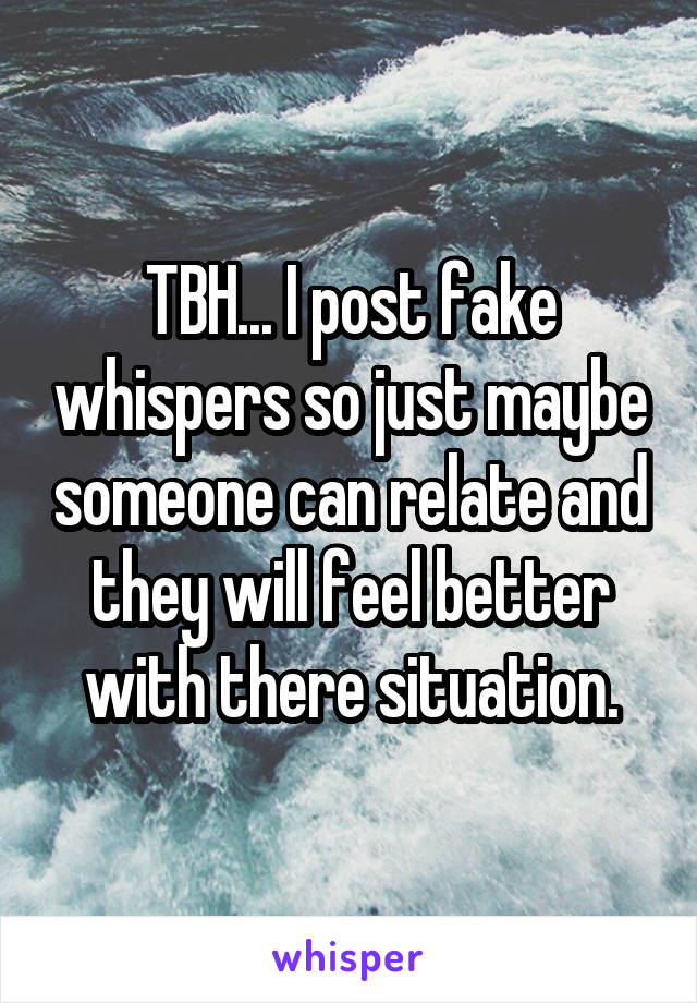 TBH... I post fake whispers so just maybe someone can relate and they will feel better with there situation.