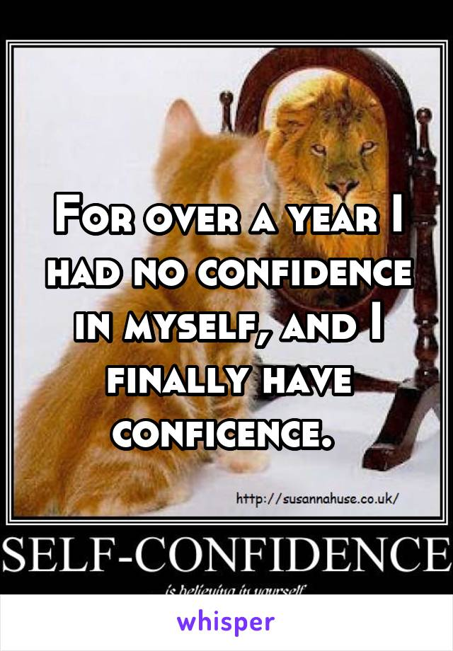 For over a year I had no confidence in myself, and I finally have conficence.