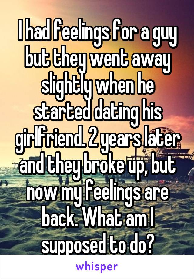 I had feelings for a guy but they went away slightly when he started dating his girlfriend. 2 years later and they broke up, but now my feelings are back. What am I supposed to do?
