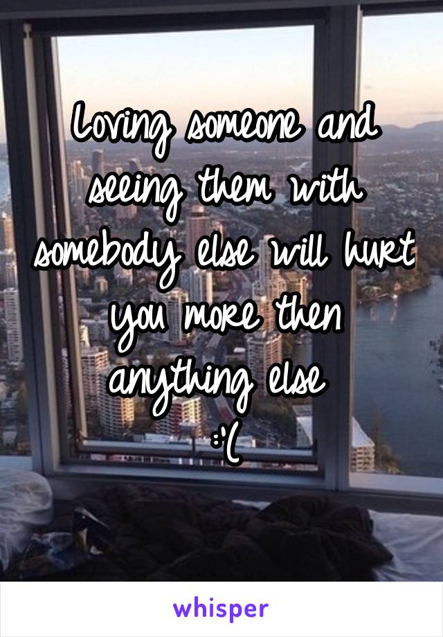 Loving someone and seeing them with somebody else will hurt you more then anything else  :'(