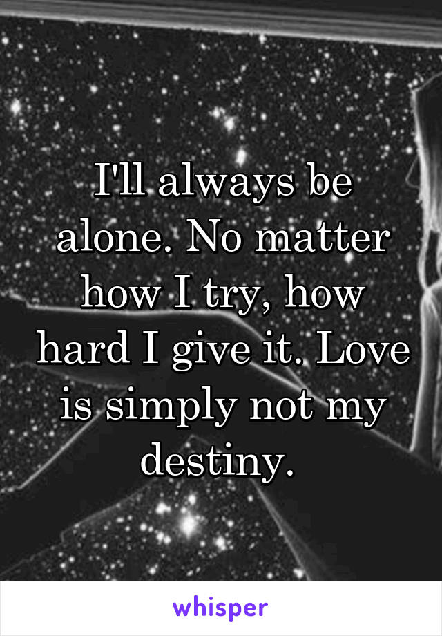 I'll always be alone. No matter how I try, how hard I give it. Love is simply not my destiny.