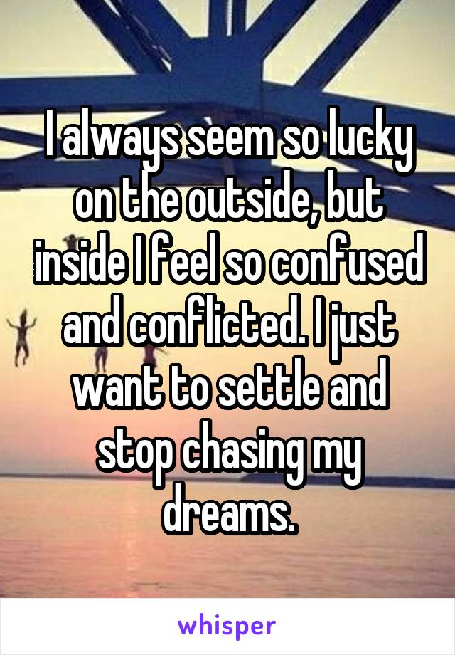 I always seem so lucky on the outside, but inside I feel so confused and conflicted. I just want to settle and stop chasing my dreams.