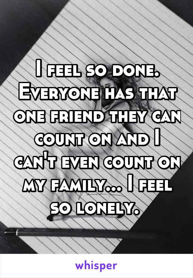 I feel so done. Everyone has that one friend they can count on and I can't even count on my family... I feel so lonely.