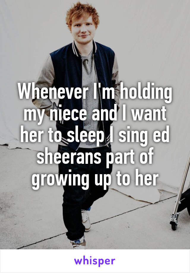Whenever I'm holding my niece and I want her to sleep I sing ed sheerans part of growing up to her
