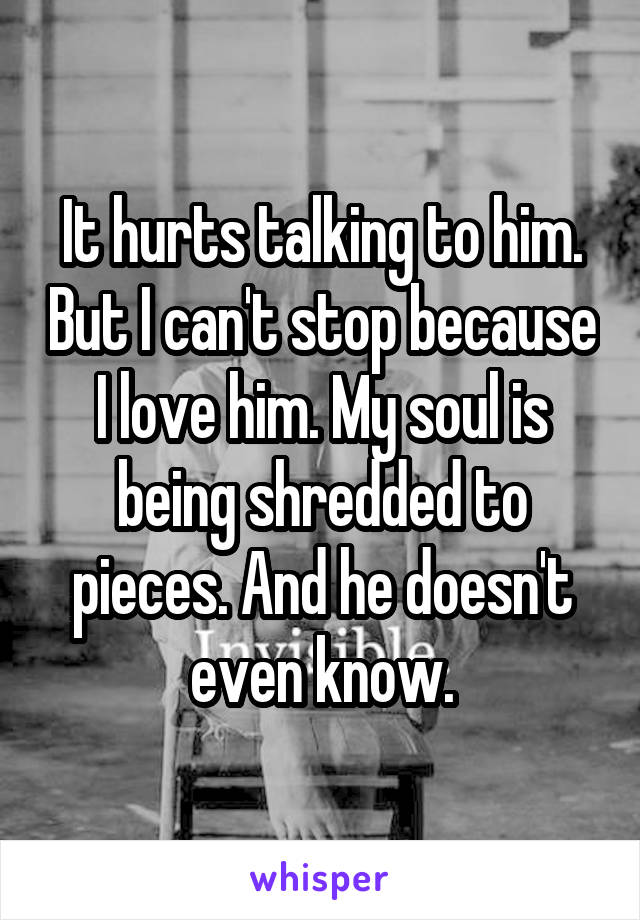 It hurts talking to him. But I can't stop because I love him. My soul is being shredded to pieces. And he doesn't even know.