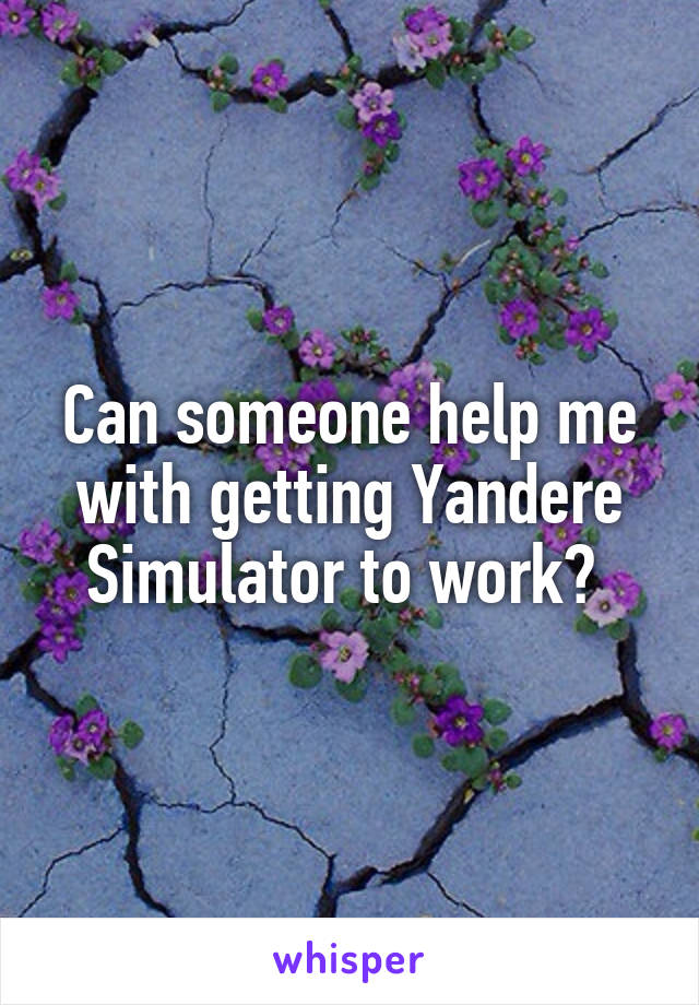 Can someone help me with getting Yandere Simulator to work?