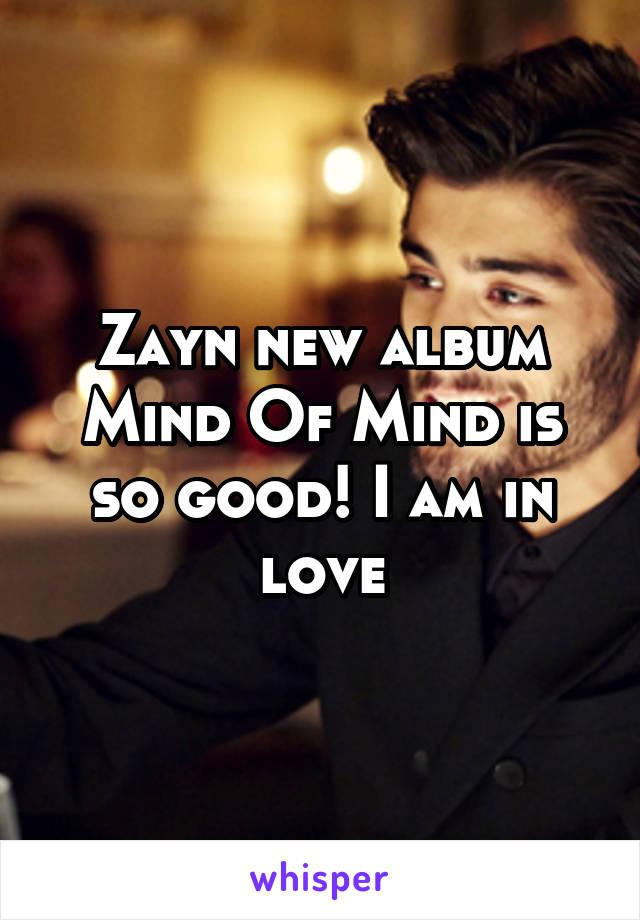 Zayn new album Mind Of Mind is so good! I am in love