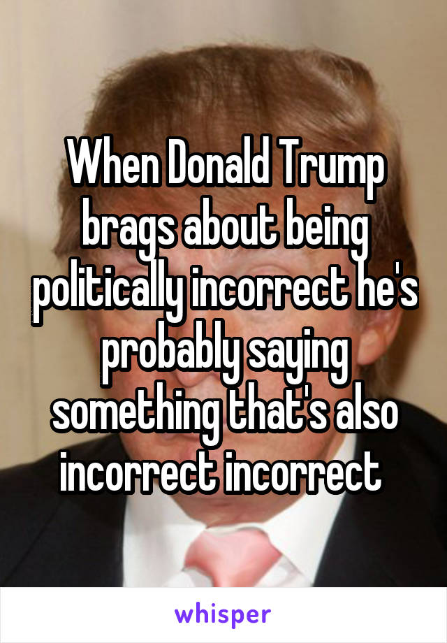 When Donald Trump brags about being politically incorrect he's probably saying something that's also incorrect incorrect