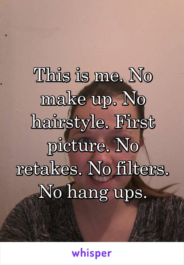 This is me. No make up. No hairstyle. First picture. No retakes. No filters. No hang ups.