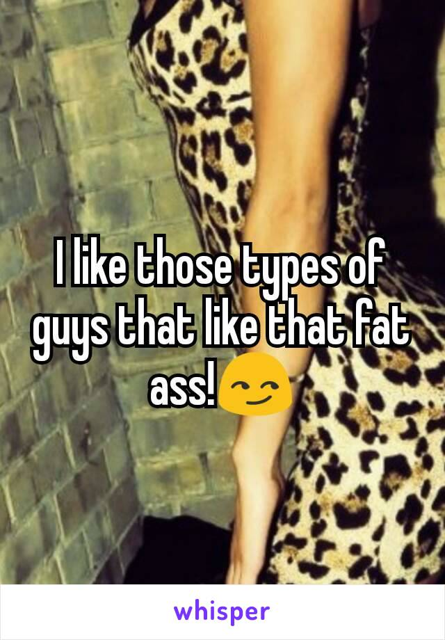 I like those types of guys that like that fat ass!😏