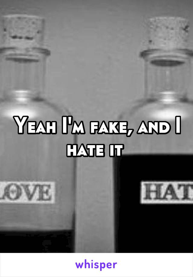 Yeah I'm fake, and I hate it