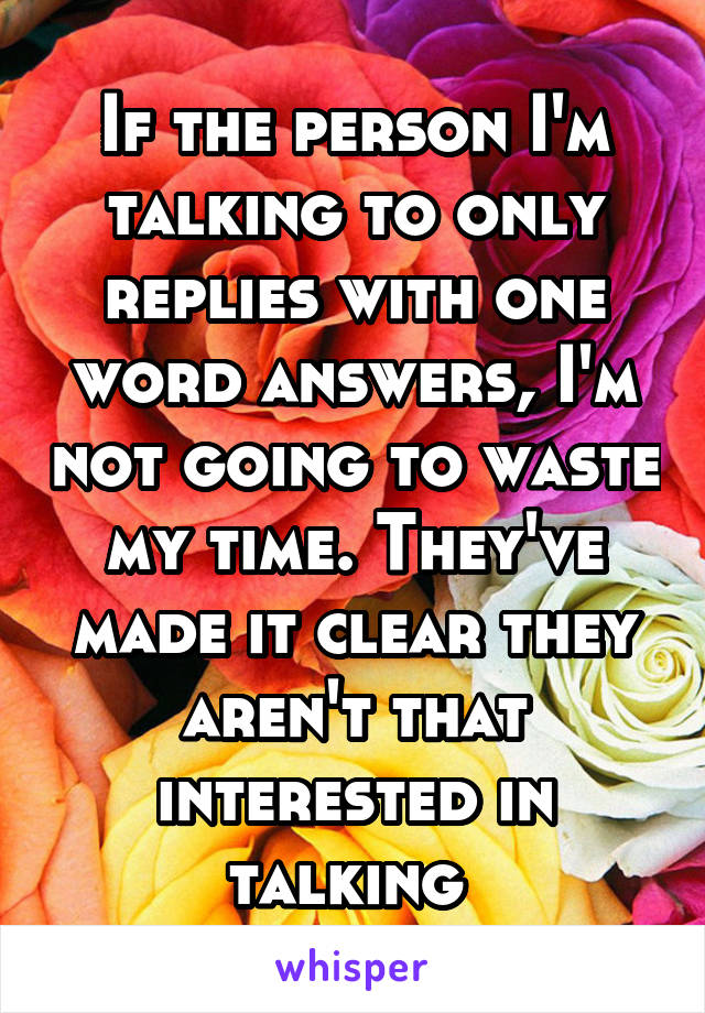 If the person I'm talking to only replies with one word answers, I'm not going to waste my time. They've made it clear they aren't that interested in talking