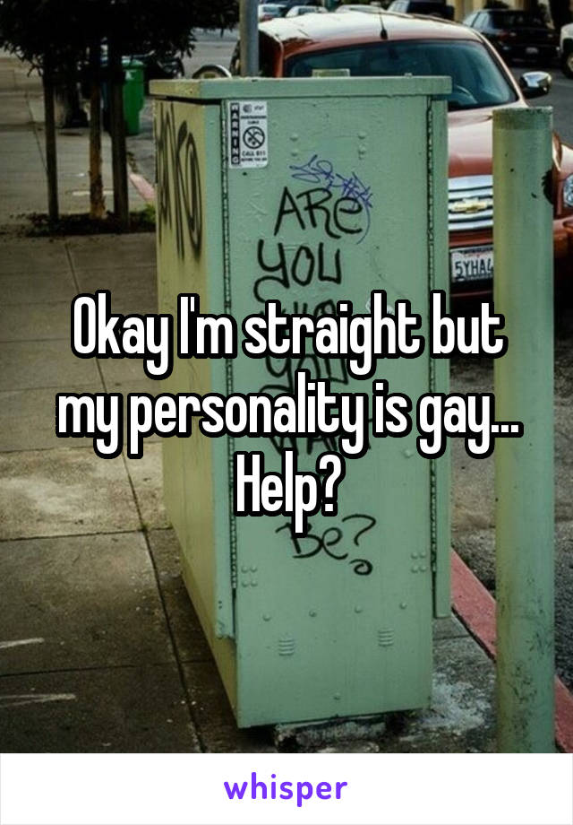 Okay I'm straight but my personality is gay... Help?