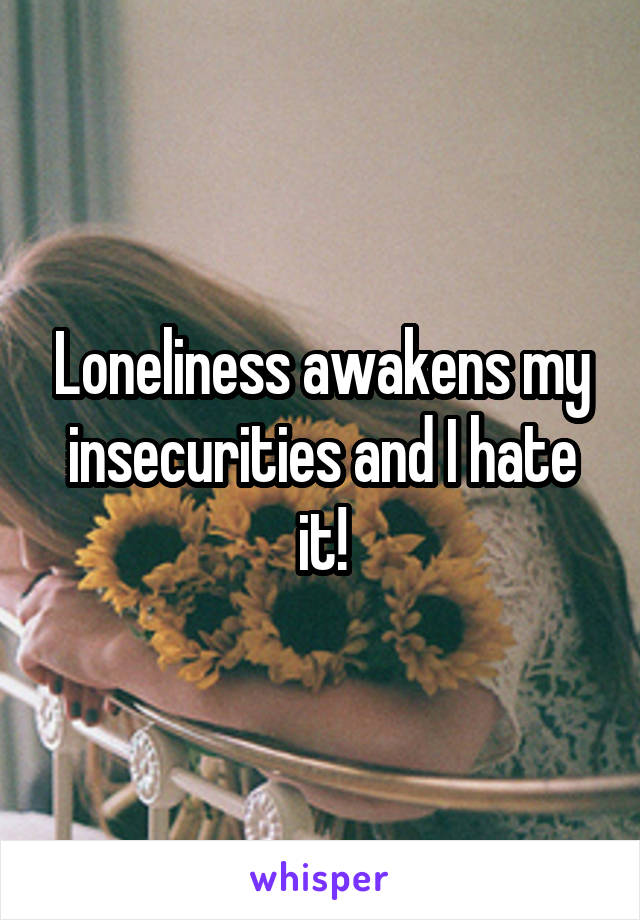 Loneliness awakens my insecurities and I hate it!