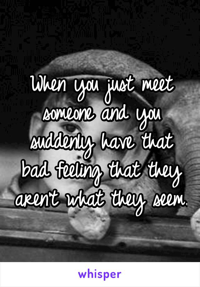 When you just meet someone and you suddenly have that bad feeling that they aren't what they seem.