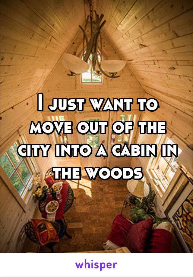 I just want to move out of the city into a cabin in the woods