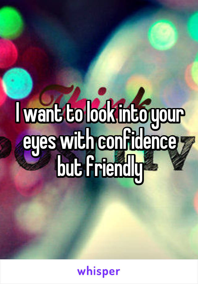 I want to look into your eyes with confidence but friendly