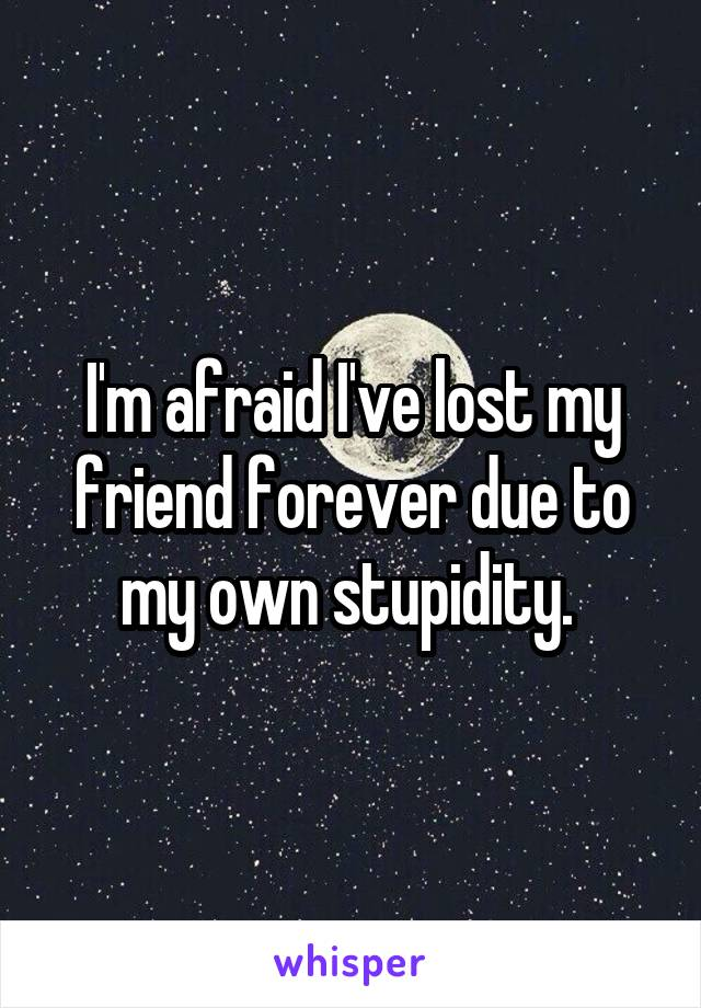I'm afraid I've lost my friend forever due to my own stupidity.