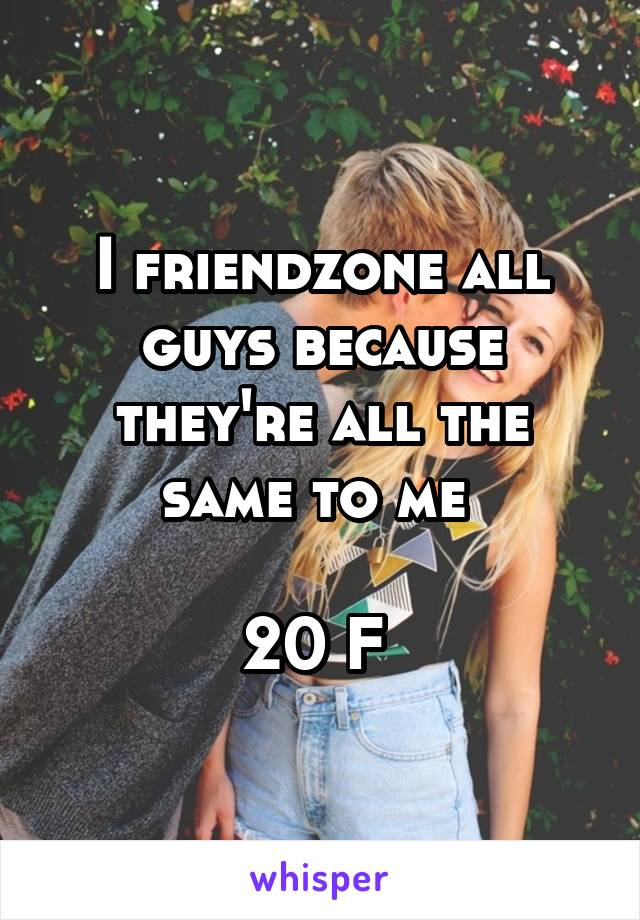 I friendzone all guys because they're all the same to me   20 F