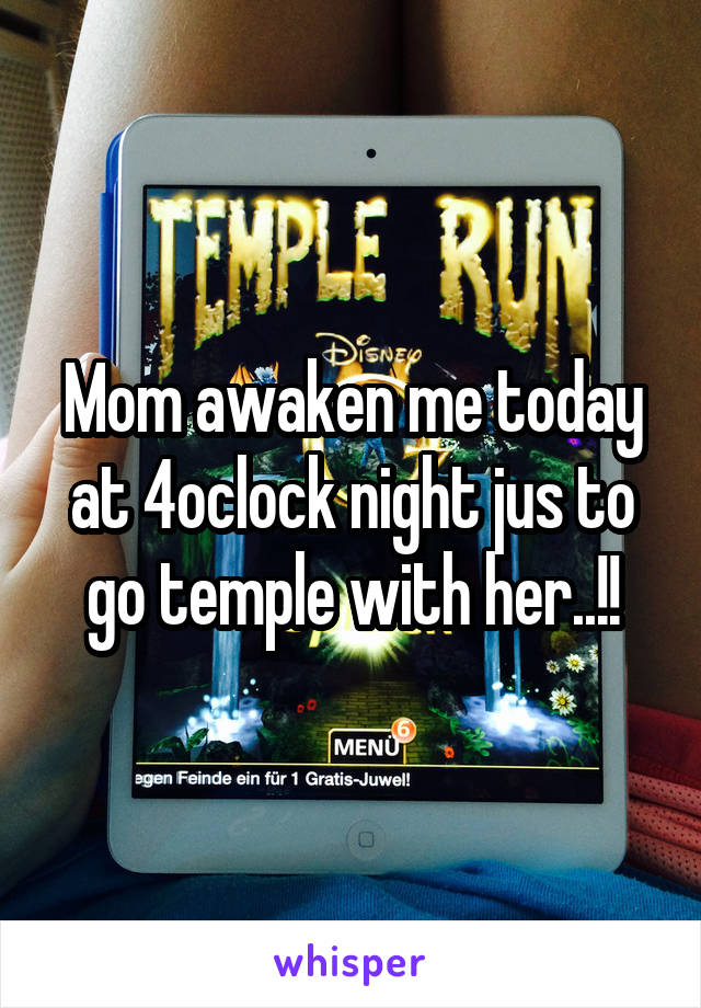 Mom awaken me today at 4oclock night jus to go temple with her..!!
