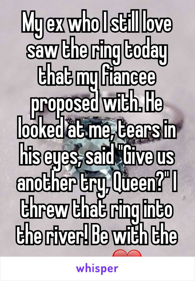 "My ex who I still love saw the ring today that my fiancee proposed with. He looked at me, tears in his eyes, said ""Give us another try, Queen?"" I threw that ring into the river! Be with the one you ❤"