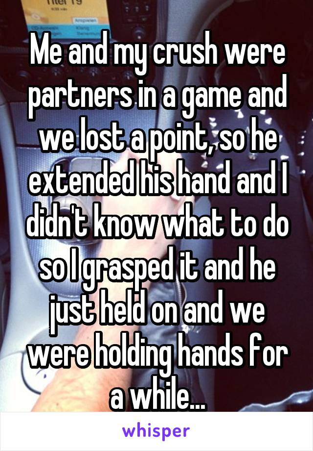 Me and my crush were partners in a game and we lost a point, so he extended his hand and I didn't know what to do so I grasped it and he just held on and we were holding hands for a while...