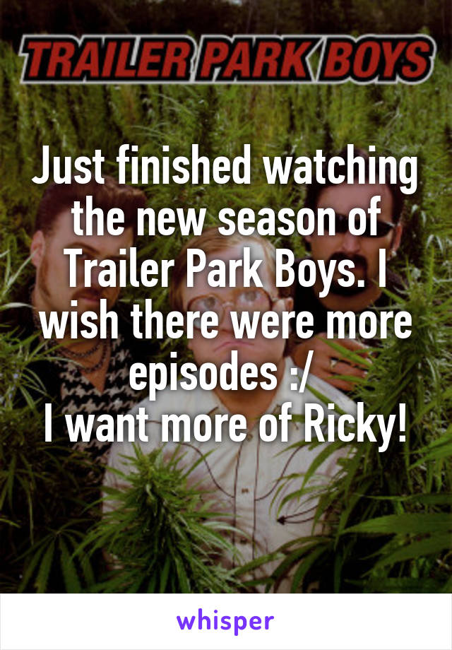 Just finished watching the new season of Trailer Park Boys. I wish there were more episodes :/  I want more of Ricky!