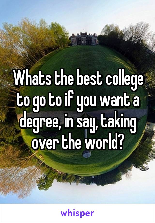 Whats the best college to go to if you want a degree, in say, taking over the world?