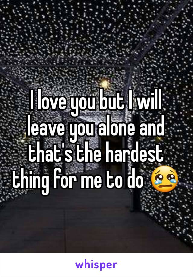 I love you but I will leave you alone and that's the hardest thing for me to do 😢