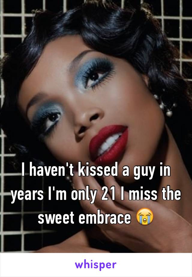 I haven't kissed a guy in years I'm only 21 I miss the sweet embrace 😭