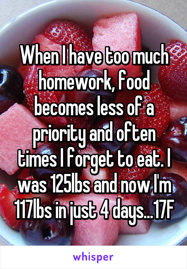 When I have too much homework, food becomes less of a priority and often times I forget to eat. I was 125lbs and now I'm 117lbs in just 4 days...17F
